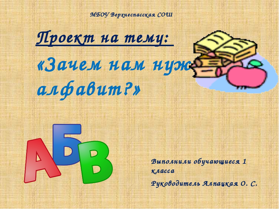 Проект на тему: «Зачем нам нужен алфавит?» Выполнили обучающиеся 1 класса Рук...
