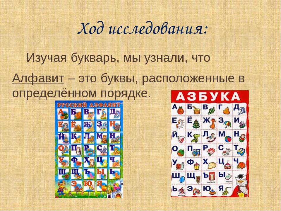 Ход исследования: Изучая букварь, мы узнали, что Алфавит – это буквы, распол...