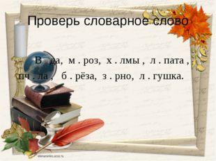 Проверь словарное слово В . да, м . роз, х . лмы , л . пата , пч . ла , б . р