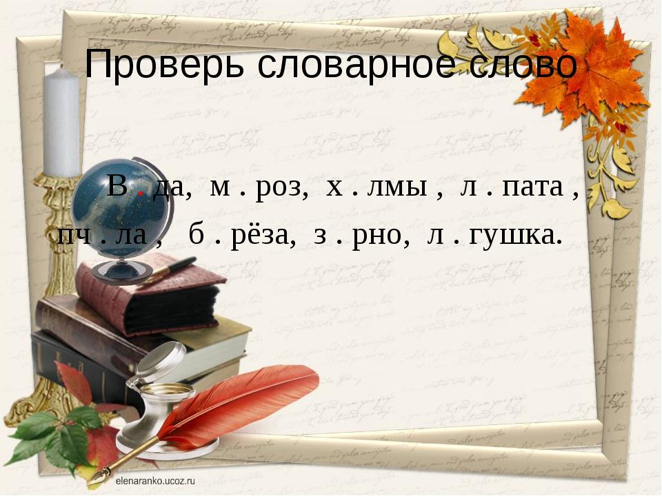 Проверь словарное слово В . да, м . роз, х . лмы , л . пата , пч . ла , б . р...