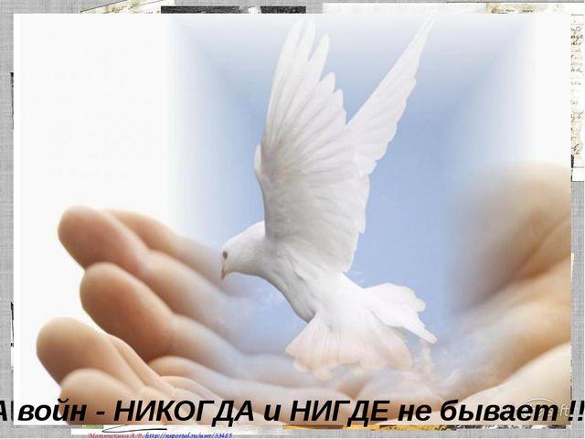 А войн - НИКОГДА и НИГДЕ не бывает !!! Матюшкина А.В. http://nsportal.ru/user...