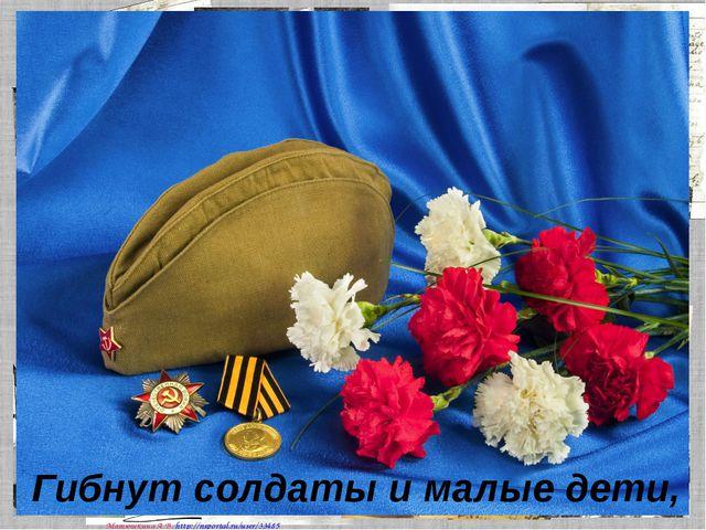 Гибнут солдаты и малые дети, Матюшкина А.В. http://nsportal.ru/user/33485
