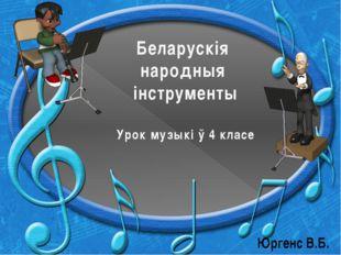Беларускія народныя інструменты Урок музыкі ў 4 класе Юргенс В.Б.