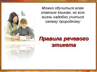 Можно обучиться всем главным языкам, но всю жизнь надобно учиться своему прир