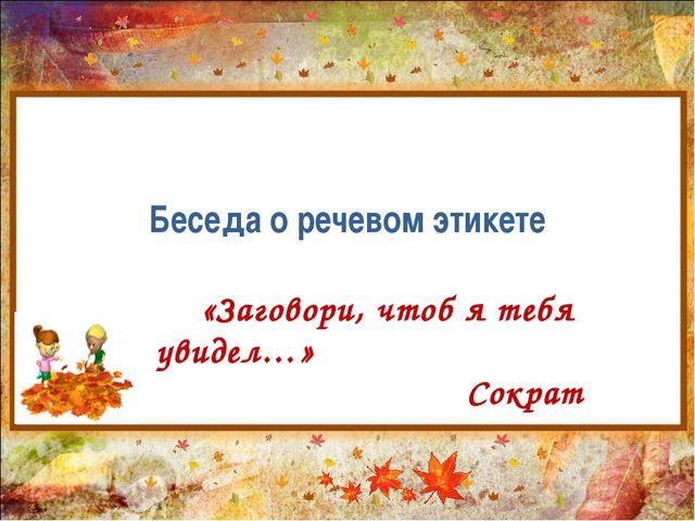 Беседа о речевом этикете «Заговори, чтоб я тебя увидел…» Сократ