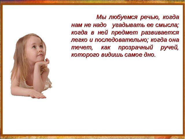 Мы любуемся речью, когда нам не надо угадывать ее смысла; когда в ней предме...