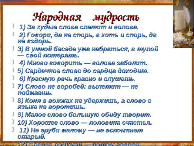 Народная мудрость 1) За худые слова слетит и голова. 2) Говори, да не спорь,...