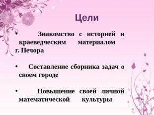 Цели Знакомство с историей и краеведческим материалом г. Печора Составление с