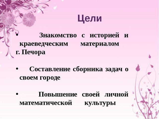 Цели Знакомство с историей и краеведческим материалом г. Печора Составление с...