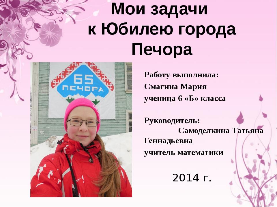 Мои задачи к Юбилею города Печора  Работу выполнила: Смагина Мария ученица 6...