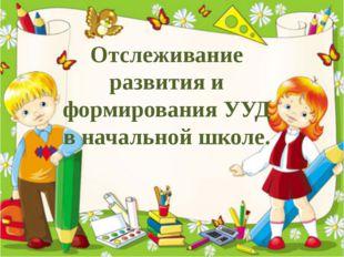 Отслеживание развития и формирования УУД в начальной школе.