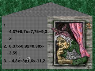 4,37+6,7х=7,75+9,3х 0,37х-8,92=0,38х-3,59 - 4,8х+8=1,6х-11,2