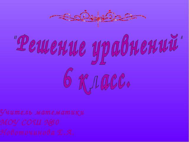 Учитель математики МОУ СОШ №80 Новоточинова Е.А.