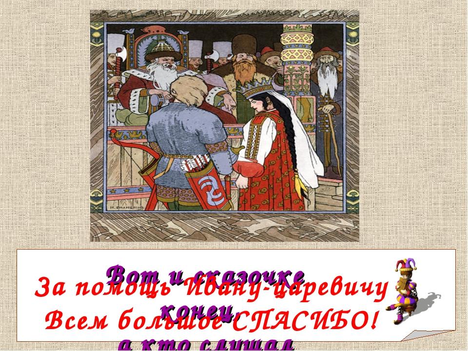 Вот и сказочке конец, а кто слушал -молодец! За помощь Ивану-царевичу Всем бо...