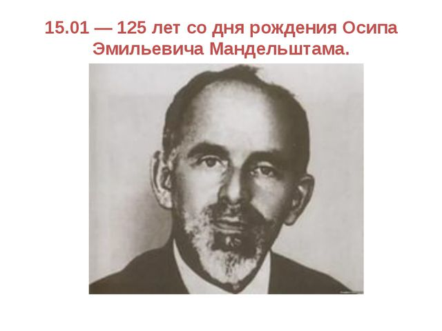 15.01 — 125 лет со дня рождения Осипа Эмильевича Мандельштама.