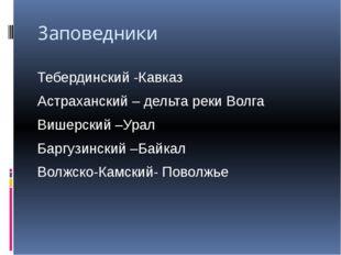 Заповедники Тебердинский -Кавказ Астраханский – дельта реки Волга Вишерский –