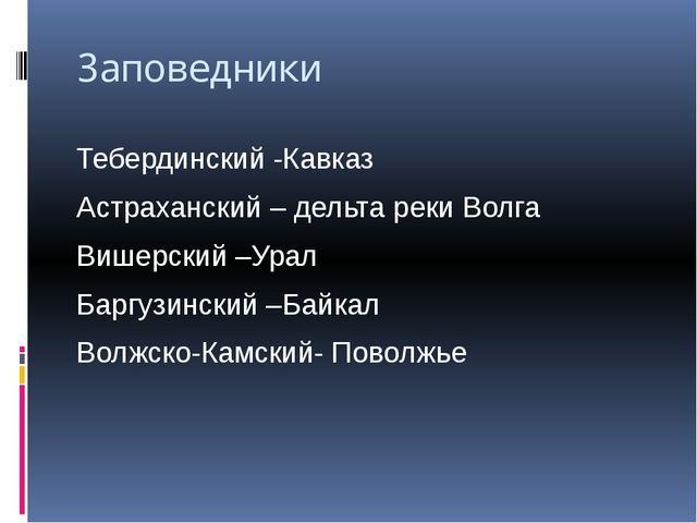 Заповедники Тебердинский -Кавказ Астраханский – дельта реки Волга Вишерский –...