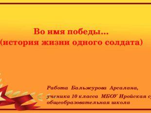Во имя победы… (история жизни одного солдата) Работа Бальжурова Арсалана, уч