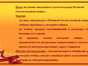 Цель: изучение жизненного пути ветерана Великой Отечественной войны . Задачи: