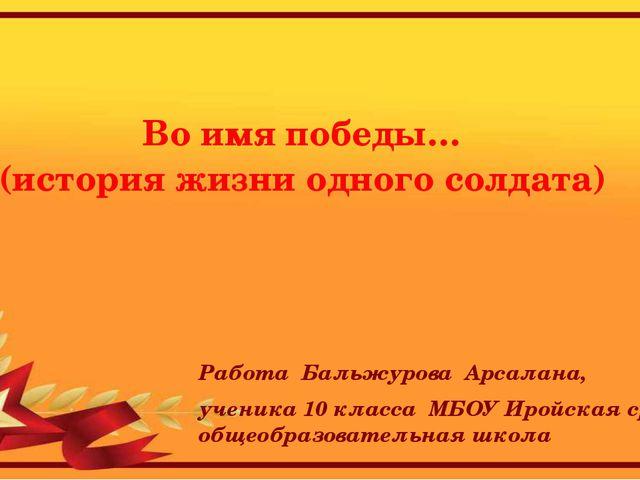 Во имя победы… (история жизни одного солдата) Работа Бальжурова Арсалана, уч...