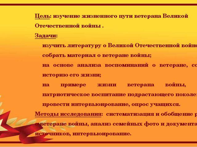 Цель: изучение жизненного пути ветерана Великой Отечественной войны . Задачи:...