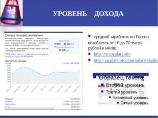 УРОВЕНЬ ДОХОДА средний заработок по России колеблется от 16 до 70 тысяч рубле