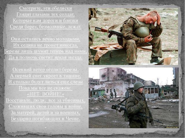 Смотрите, эти обелиски Глядят глазами тех солдат, Которые нам дороги и близки...