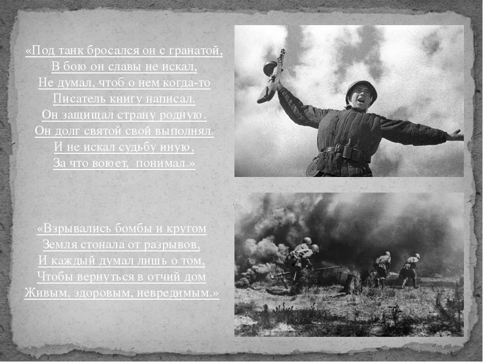 «Под танк бросался он с гранатой, В бою он славы не искал, Не думал, чтоб о н...
