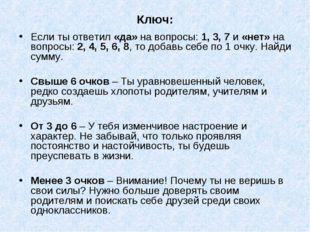 Ключ: Если ты ответил «да» на вопросы: 1, 3, 7 и «нет» на вопросы: 2, 4, 5, 6