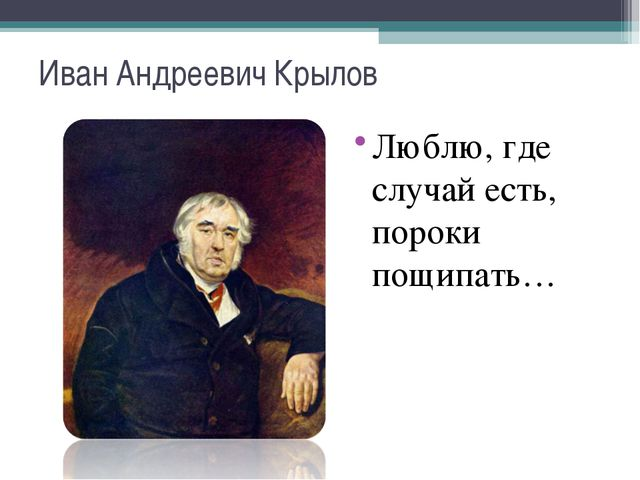 Иван Андреевич Крылов Люблю, где случай есть, пороки пощипать…