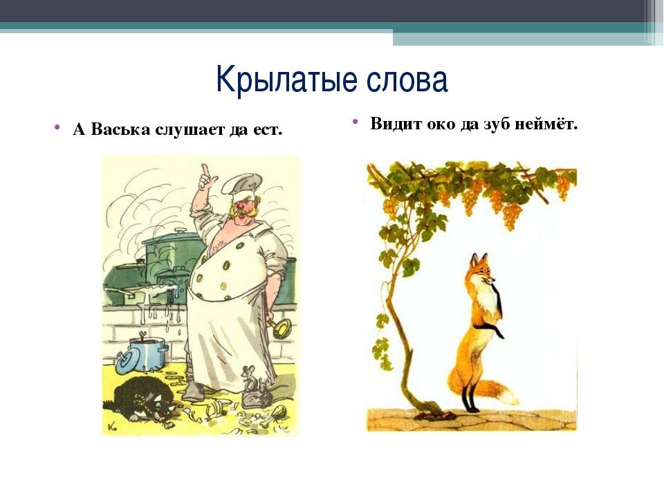 Крылатые слова А Васька слушает да ест. Видит око да зуб неймёт.