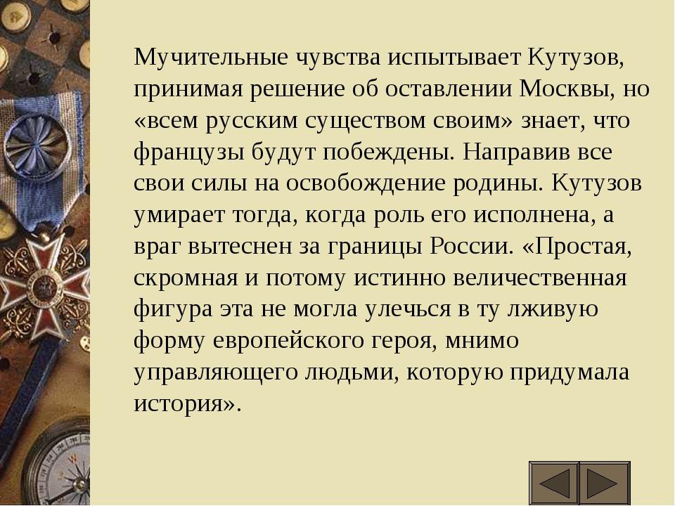 Мучительные чувства испытывает Кутузов, принимая решение об оставлении Москв...
