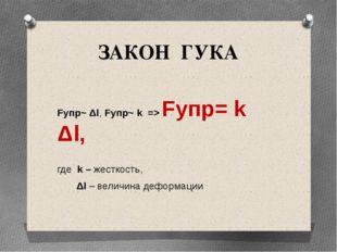 ЗАКОН ГУКА Fупр~ Δl, Fупр~ k => Fупр= k Δl, где k – жесткость, Δl – величина