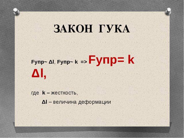 ЗАКОН ГУКА Fупр~ Δl, Fупр~ k => Fупр= k Δl, где k – жесткость, Δl – величина...