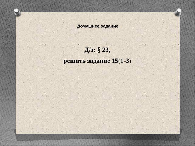 Домашнее задание Д/з: § 23, решить задание 15(1-3)