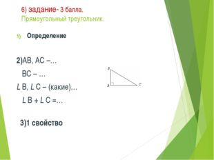 6) задание- 3 балла. Прямоугольный треугольник. Определение 2)АВ, АС –… ВС –