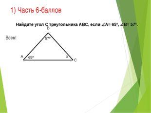 1) Часть 6-баллов Всем! 65º 57º В С А х Найдите угол С треугольника АВС, если