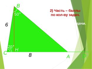 А D C H 70° B 50° 6 8 2) Часть – баллы по кол-ву задач. Придумайте задачи. А