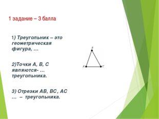 1 задание – 3 балла 1) Треугольник – это геометрическая фигура, … 2)Точки А,