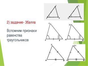 2) задание- 3балла Вспомним признаки равенства треугольников .