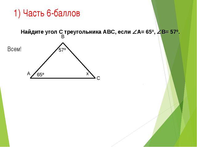 1) Часть 6-баллов Всем! 65º 57º В С А х Найдите угол С треугольника АВС, если...