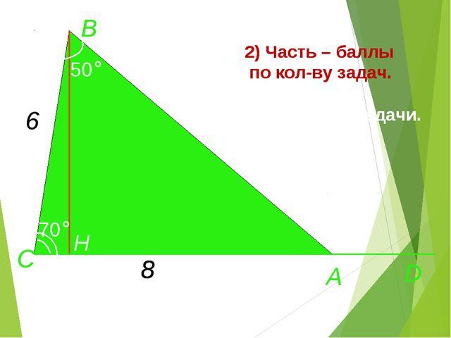 А D C H 70° B 50° 6 8 2) Часть – баллы по кол-ву задач. Придумайте задачи. А...