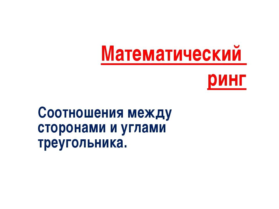 Математический ринг Соотношения между сторонами и углами треугольника.
