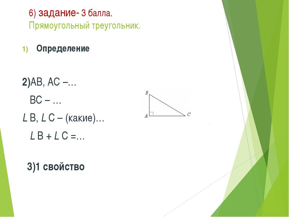 6) задание- 3 балла. Прямоугольный треугольник. Определение 2)АВ, АС –… ВС –...