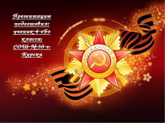 Презентацию подготовил: ученик 4 «Б» класса, СОШ № 30 г. Курска