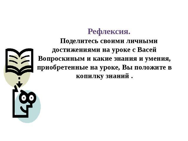 Рефлексия. Поделитесь своими личными достижениями на уроке с Васей Вопроскины...