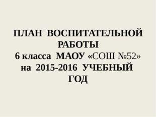 ПЛАН ВОСПИТАТЕЛЬНОЙ РАБОТЫ 6 класса МАОУ «СОШ №52» на 2015-2016 УЧЕБНЫЙ ГОД
