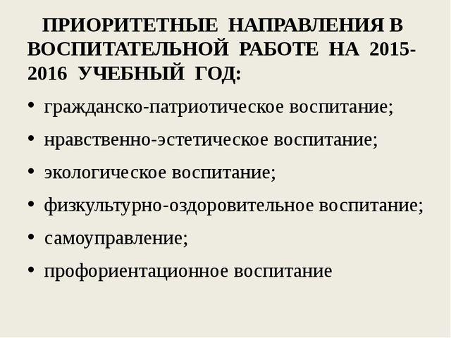 ПРИОРИТЕТНЫЕ НАПРАВЛЕНИЯ В ВОСПИТАТЕЛЬНОЙ РАБОТЕ НА 2015-2016 УЧЕБНЫЙ ГОД: г...