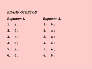 БЛАНК ОТВЕТОВ  Вариант 1.Вариант 2. 1. в ;1. б ; 2. б ;2. а ; 3. в