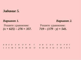Задание 5.  Вариант 1.Вариант 2. Решите уравнение: (х + 625) – 276 = 357